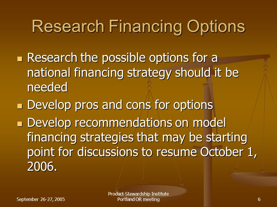 September 26-27, 2005 Product Stewardship Institute Portland OR meeting6 Research Financing Options Research the possible options for a national finan