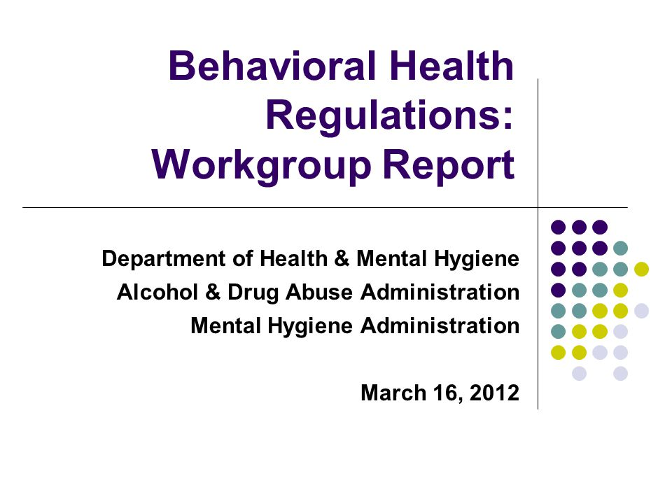 Department of Health & Mental Hygiene Alcohol & Drug Abuse Administration Mental Hygiene Administration March 16, 2012 Behavioral Health Regulations: Workgroup Report