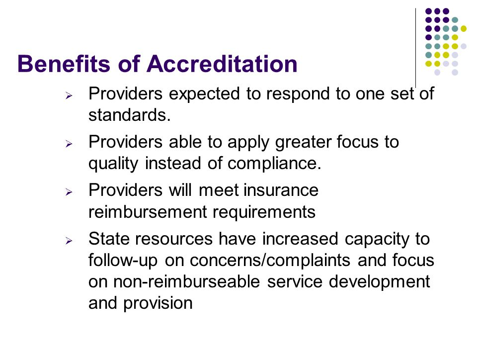 Benefits of Accreditation  Providers expected to respond to one set of standards.