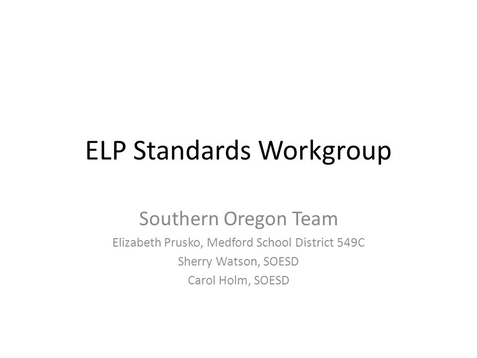 ELP Standards Workgroup Southern Oregon Team Elizabeth Prusko, Medford School District 549C Sherry Watson, SOESD Carol Holm, SOESD