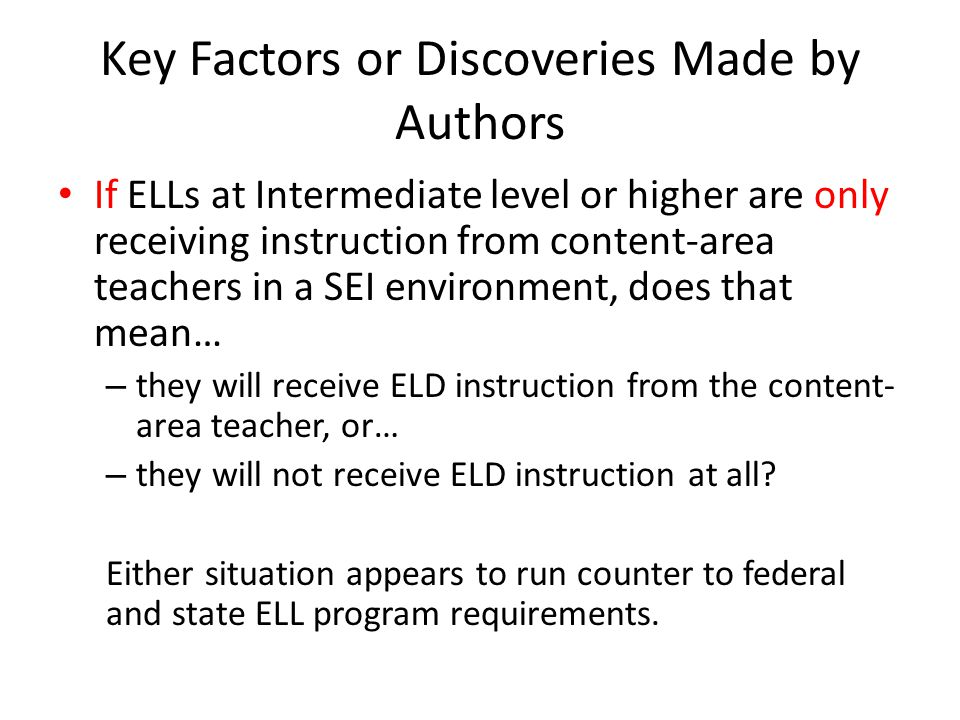 Key Factors or Discoveries Made by Authors If ELLs at Intermediate level or higher are receiving instruction from both content-area teachers in a SEI environment and ELD teachers, that brings us back to… The Instructional Blueprint for English Learners