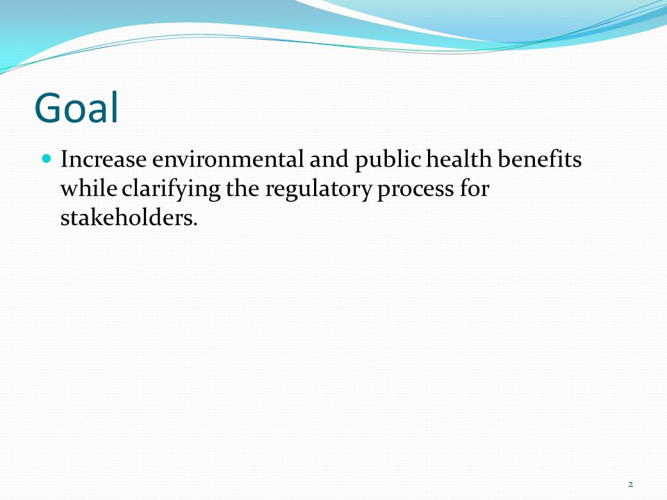 Goal Increase environmental and public health benefits while clarifying the regulatory process for stakeholders.