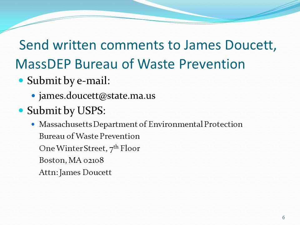 Send written comments to James Doucett, MassDEP Bureau of Waste Prevention Submit by e-mail: james.doucett@state.ma.us Submit by USPS: Massachusetts Department of Environmental Protection Bureau of Waste Prevention One Winter Street, 7 th Floor Boston, MA 02108 Attn: James Doucett 6
