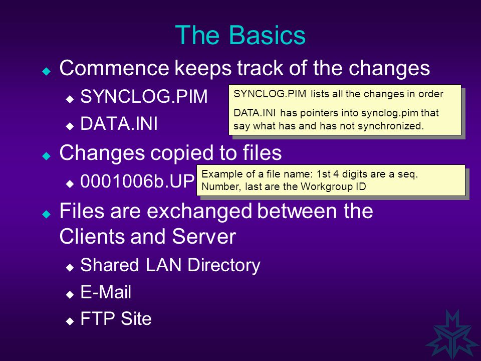 The Basics  Commence keeps track of the changes  SYNCLOG.PIM  DATA.INI  Changes copied to files  0001006b.UP  Files are exchanged between the Clients and Server  Shared LAN Directory  E-Mail  FTP Site SYNCLOG.PIM lists all the changes in order DATA.INI has pointers into synclog.pim that say what has and has not synchronized.