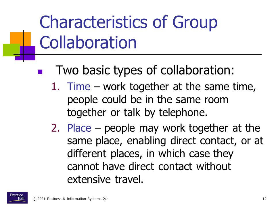 © 2001 Business & Information Systems 2/e12 Characteristics of Group Collaboration Two basic types of collaboration: 1.Time – work together at the same time, people could be in the same room together or talk by telephone.
