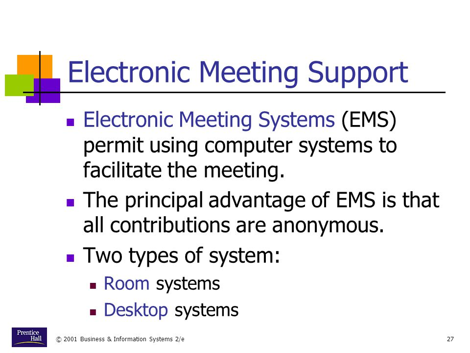 © 2001 Business & Information Systems 2/e27 Electronic Meeting Support Electronic Meeting Systems (EMS) permit using computer systems to facilitate the meeting.