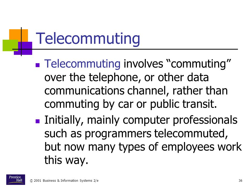 © 2001 Business & Information Systems 2/e36 Telecommuting Telecommuting involves commuting over the telephone, or other data communications channel, rather than commuting by car or public transit.