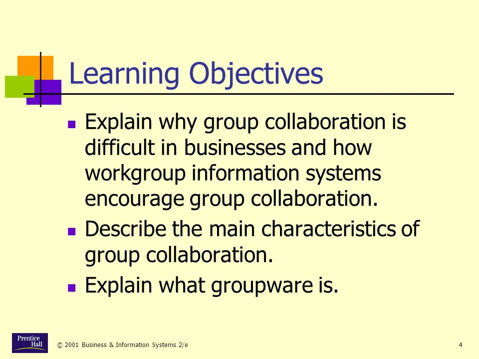 © 2001 Business & Information Systems 2/e4 Learning Objectives Explain why group collaboration is difficult in businesses and how workgroup information systems encourage group collaboration.