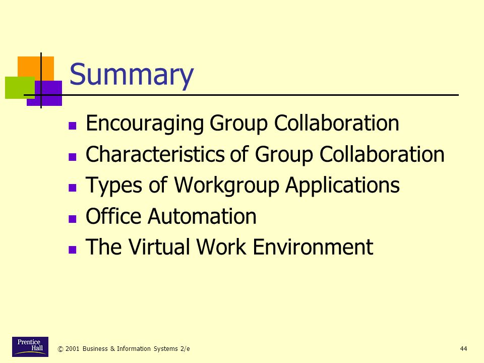 © 2001 Business & Information Systems 2/e44 Summary Encouraging Group Collaboration Characteristics of Group Collaboration Types of Workgroup Applications Office Automation The Virtual Work Environment