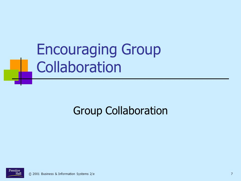© 2001 Business & Information Systems 2/e7 Encouraging Group Collaboration Group Collaboration
