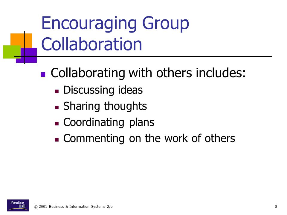 © 2001 Business & Information Systems 2/e8 Encouraging Group Collaboration Collaborating with others includes: Discussing ideas Sharing thoughts Coordinating plans Commenting on the work of others