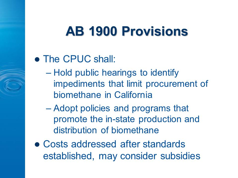 AB 1900 Provisions The CPUC shall: –Hold public hearings to identify impediments that limit procurement of biomethane in California –Adopt policies and programs that promote the in-state production and distribution of biomethane Costs addressed after standards established, may consider subsidies