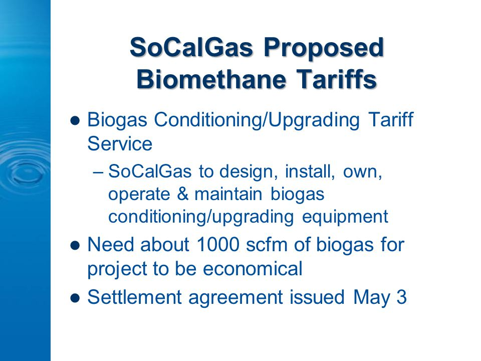SoCalGas Proposed Biomethane Tariffs Biogas Conditioning/Upgrading Tariff Service –SoCalGas to design, install, own, operate & maintain biogas conditi