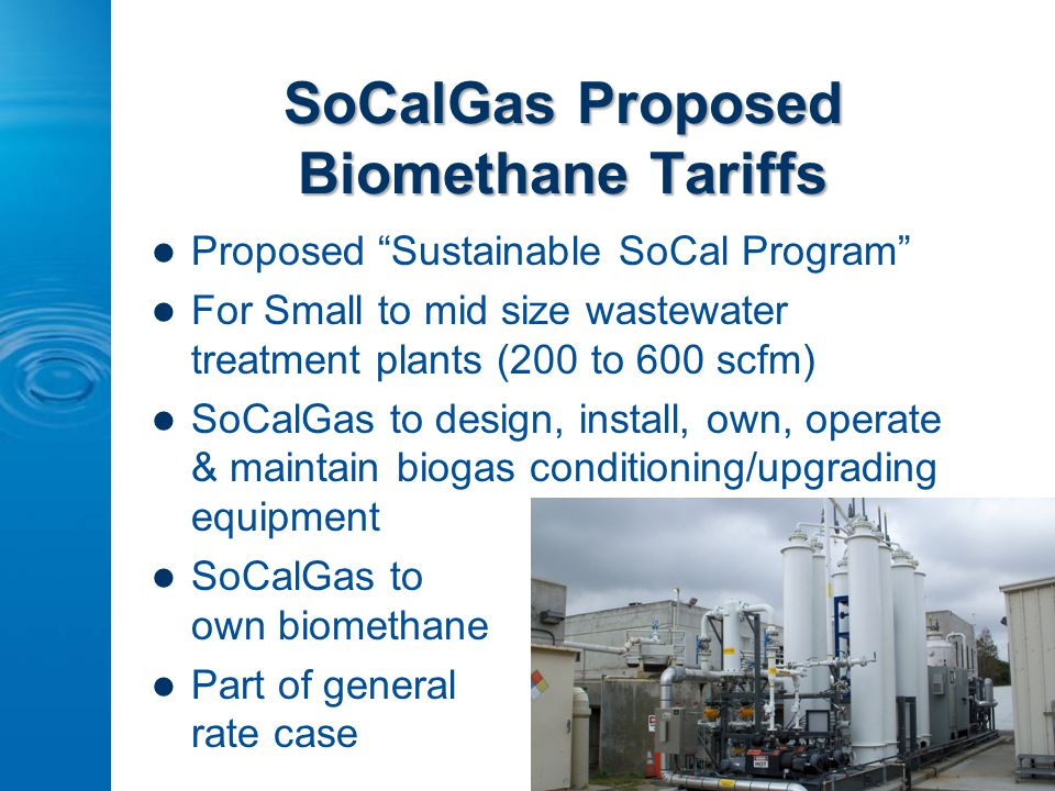 SoCalGas Proposed Biomethane Tariffs Proposed Sustainable SoCal Program For Small to mid size wastewater treatment plants (200 to 600 scfm) SoCalGas to design, install, own, operate & maintain biogas conditioning/upgrading equipment SoCalGas to own biomethane Part of general rate case