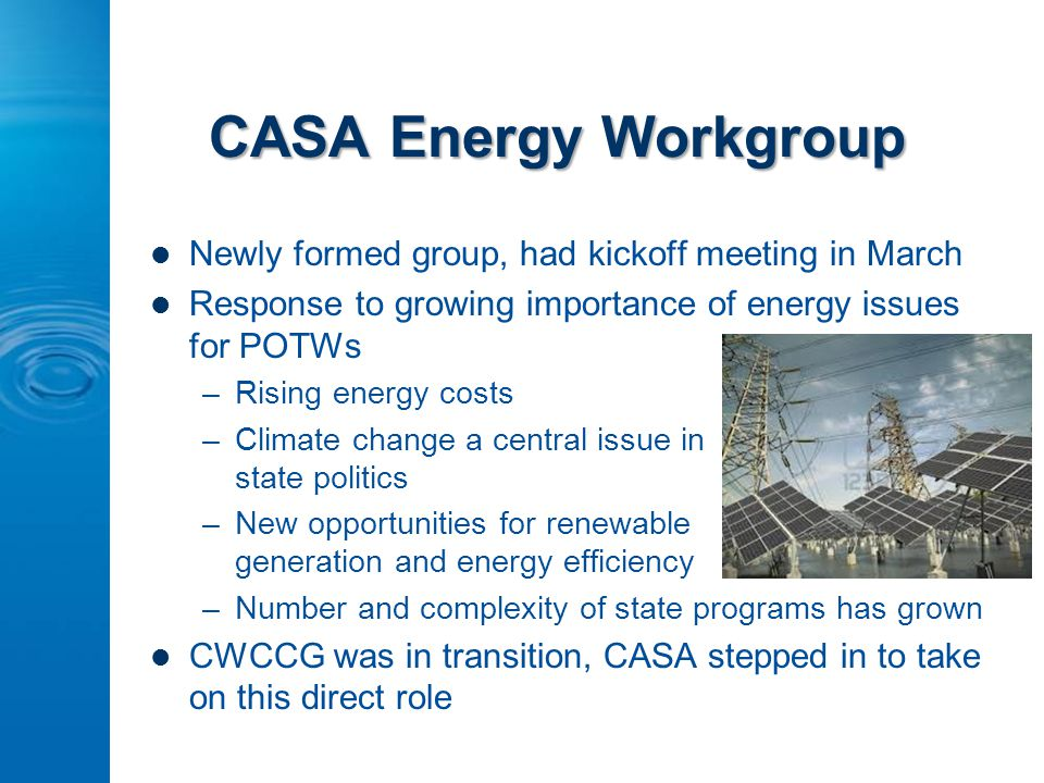 CASA Energy Workgroup Newly formed group, had kickoff meeting in March Response to growing importance of energy issues for POTWs –Rising energy costs