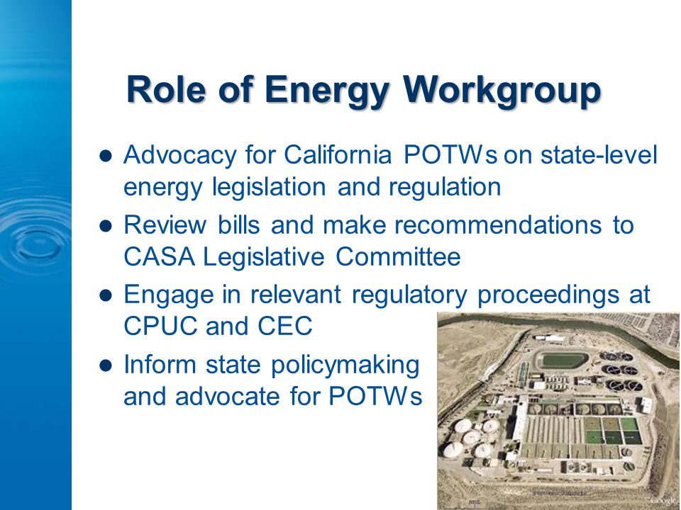Role of Energy Workgroup Advocacy for California POTWs on state-level energy legislation and regulation Review bills and make recommendations to CASA