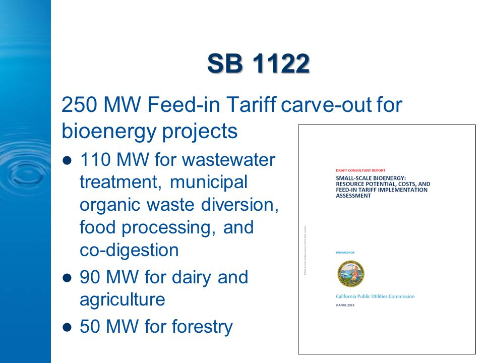 SB 1122 250 MW Feed-in Tariff carve-out for bioenergy projects 110 MW for wastewater treatment, municipal organic waste diversion, food processing, and co-digestion 90 MW for dairy and agriculture 50 MW for forestry