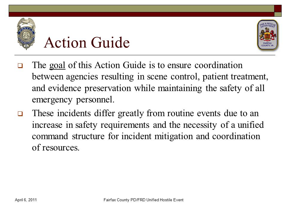 Action Guide  The goal of this Action Guide is to ensure coordination between agencies resulting in scene control, patient treatment, and evidence preservation while maintaining the safety of all emergency personnel.