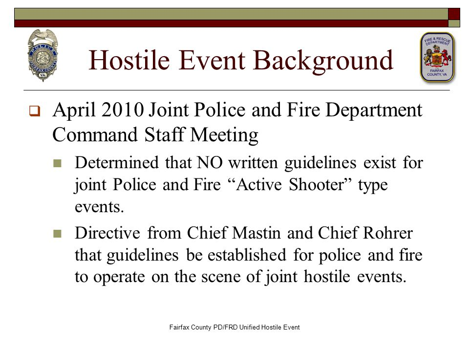 Hostile Event Background  April 2010 Joint Police and Fire Department Command Staff Meeting Determined that NO written guidelines exist for joint Police and Fire Active Shooter type events.