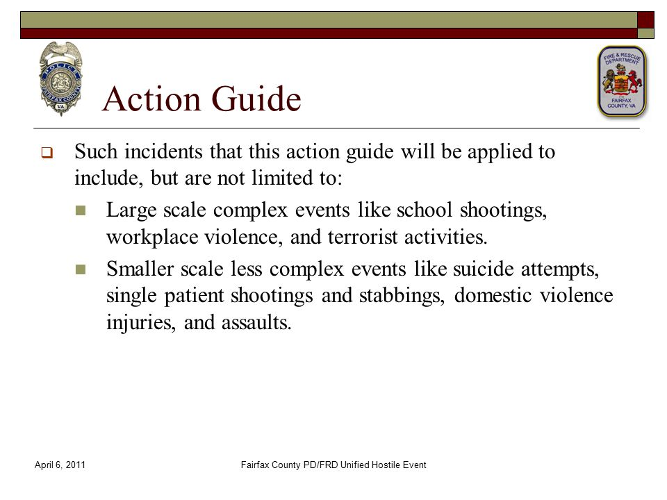 Action Guide  Such incidents that this action guide will be applied to include, but are not limited to: Large scale complex events like school shootings, workplace violence, and terrorist activities.