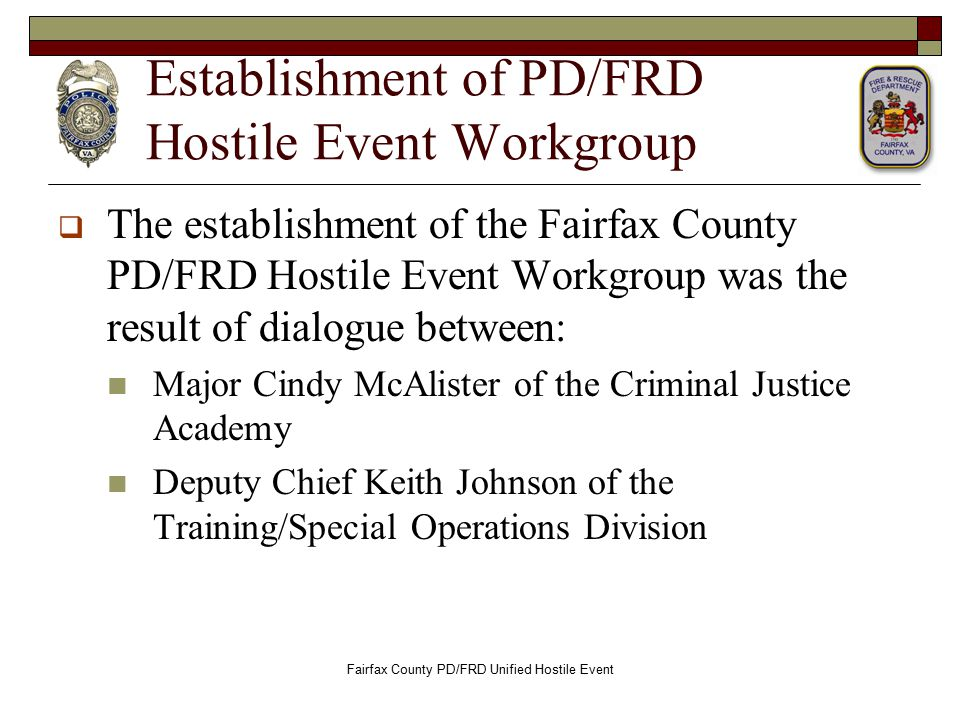 Establishment of PD/FRD Hostile Event Workgroup  The establishment of the Fairfax County PD/FRD Hostile Event Workgroup was the result of dialogue between: Major Cindy McAlister of the Criminal Justice Academy Deputy Chief Keith Johnson of the Training/Special Operations Division Fairfax County PD/FRD Unified Hostile Event
