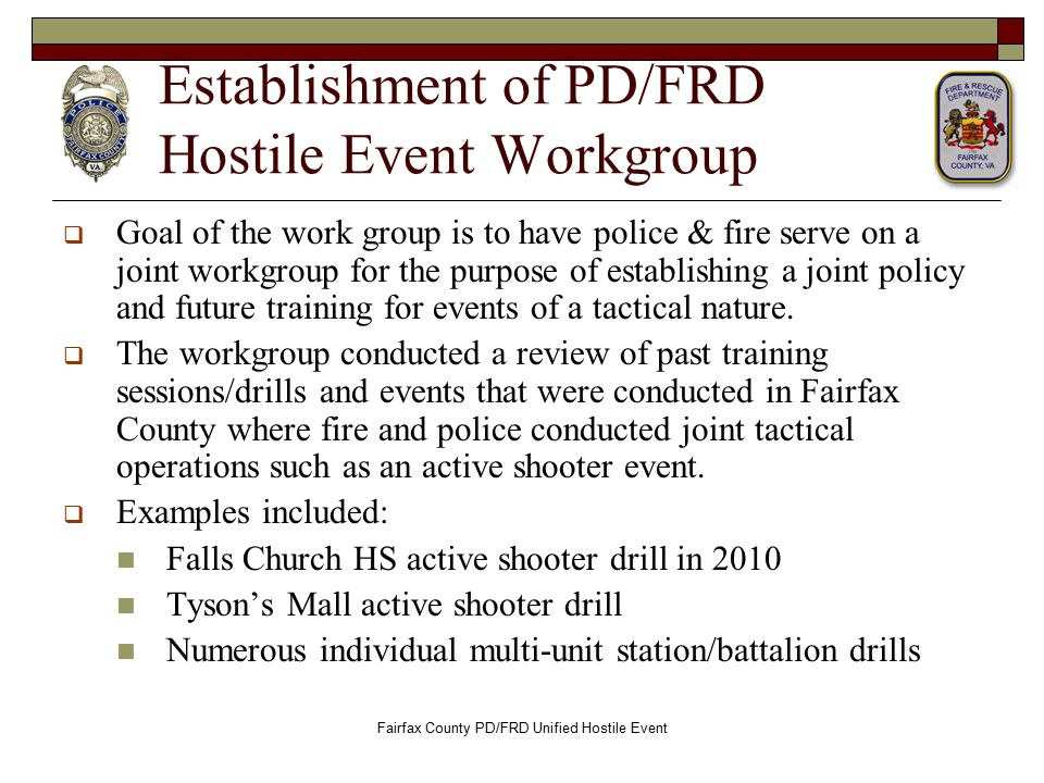 Establishment of PD/FRD Hostile Event Workgroup  Goal of the work group is to have police & fire serve on a joint workgroup for the purpose of establishing a joint policy and future training for events of a tactical nature.