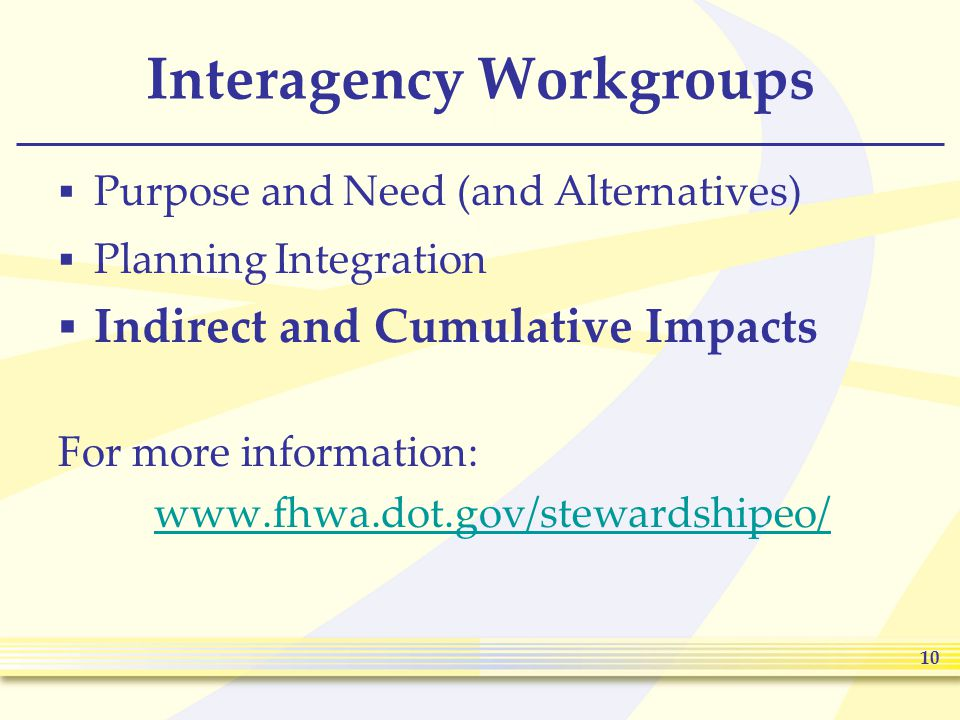 10 Interagency Workgroups  Purpose and Need (and Alternatives)  Planning Integration  Indirect and Cumulative Impacts For more information: www.fhwa.dot.gov/stewardshipeo/