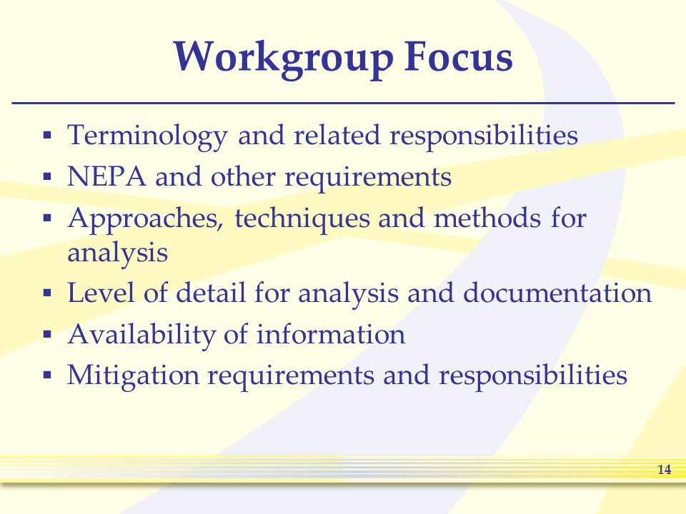 14 Workgroup Focus  Terminology and related responsibilities  NEPA and other requirements  Approaches, techniques and methods for analysis  Level of detail for analysis and documentation  Availability of information  Mitigation requirements and responsibilities