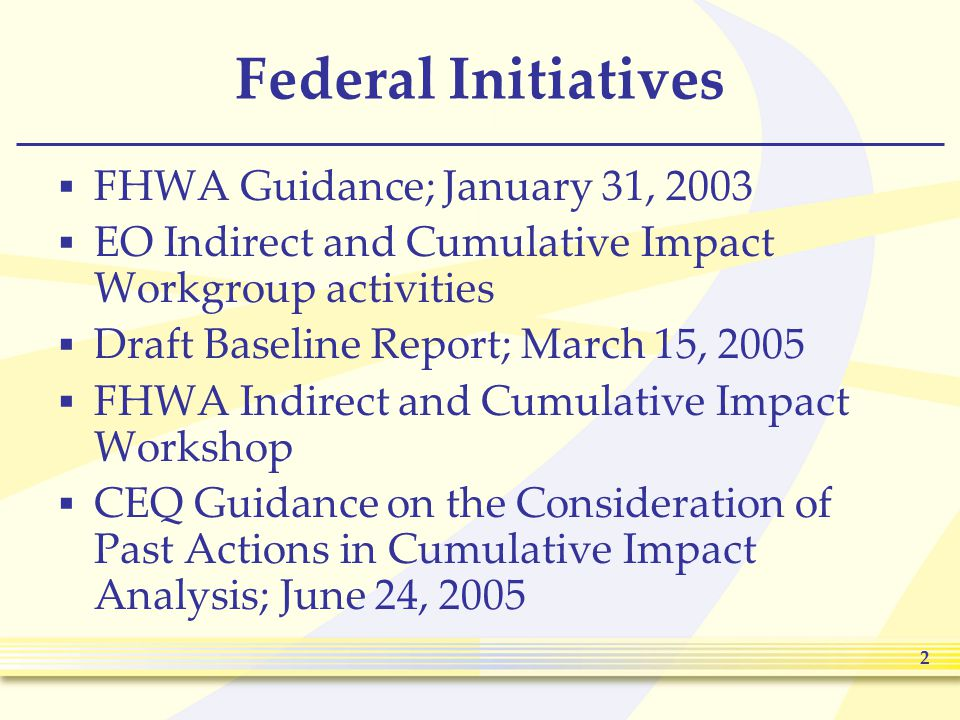 2 Federal Initiatives  FHWA Guidance; January 31, 2003  EO Indirect and Cumulative Impact Workgroup activities  Draft Baseline Report; March 15, 2005  FHWA Indirect and Cumulative Impact Workshop  CEQ Guidance on the Consideration of Past Actions in Cumulative Impact Analysis; June 24, 2005
