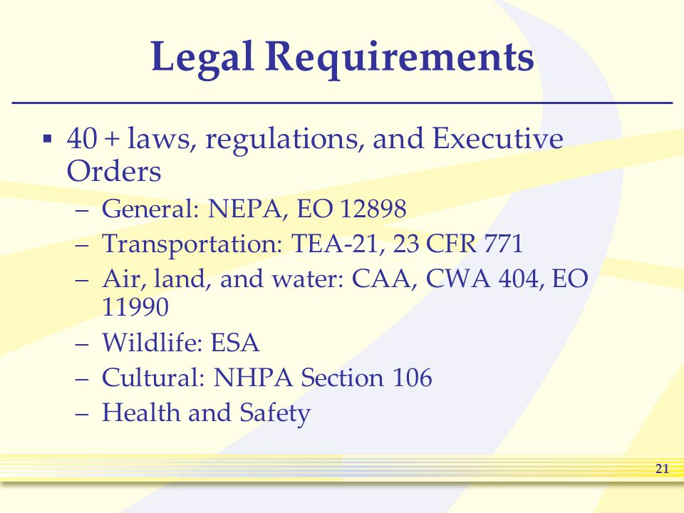 21 Legal Requirements  40 + laws, regulations, and Executive Orders –General: NEPA, EO 12898 –Transportation: TEA-21, 23 CFR 771 –Air, land, and water: CAA, CWA 404, EO 11990 –Wildlife: ESA –Cultural: NHPA Section 106 –Health and Safety