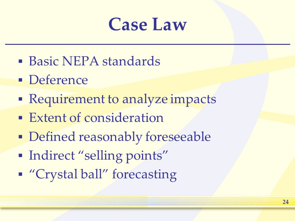 24 Case Law  Basic NEPA standards  Deference  Requirement to analyze impacts  Extent of consideration  Defined reasonably foreseeable  Indirect selling points  Crystal ball forecasting