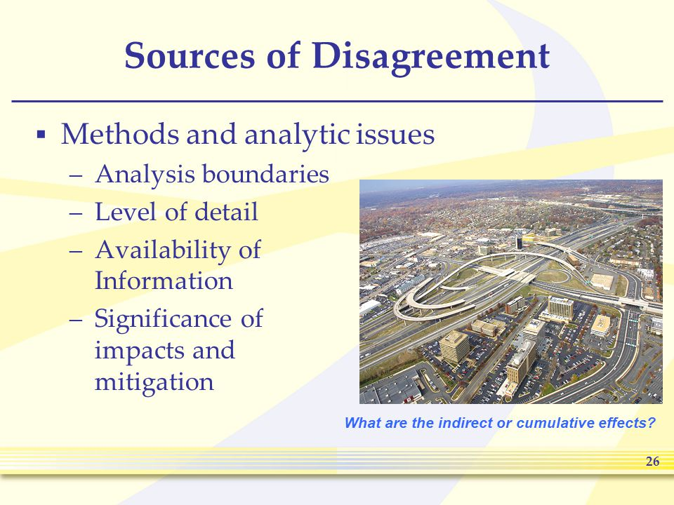 26 Sources of Disagreement  Methods and analytic issues –Analysis boundaries –Level of detail –Availability of Information –Significance of impacts and mitigation What are the indirect or cumulative effects