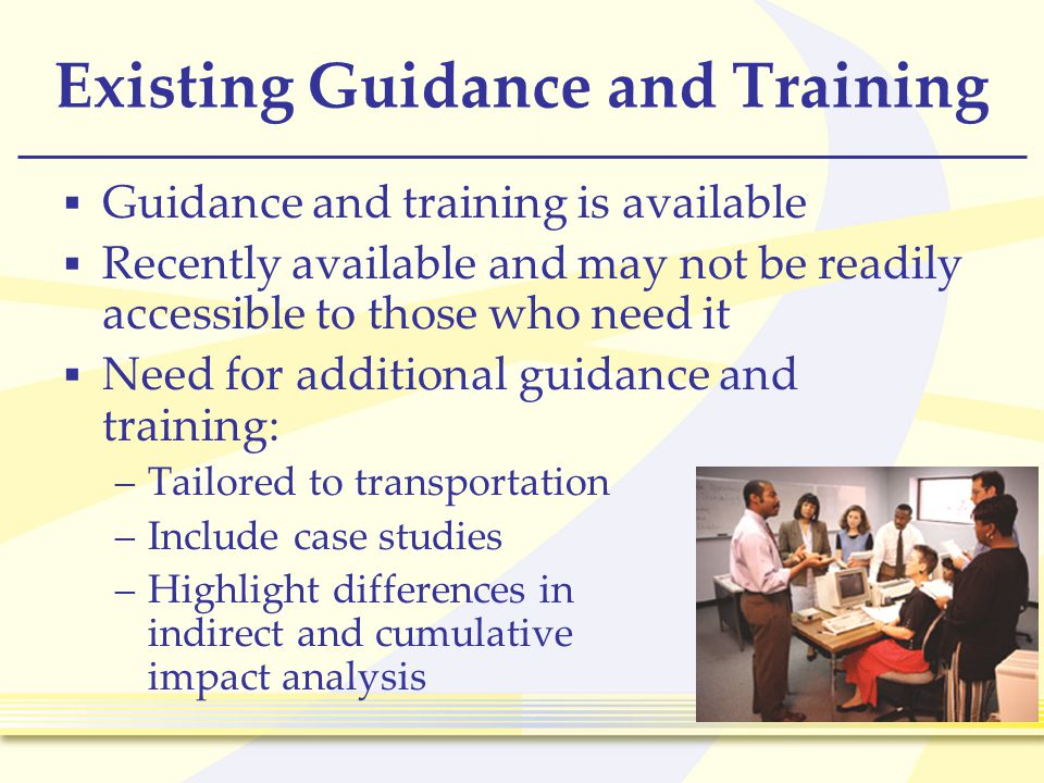 28 Existing Guidance and Training  Guidance and training is available  Recently available and may not be readily accessible to those who need it  Need for additional guidance and training: –Tailored to transportation –Include case studies –Highlight differences in indirect and cumulative impact analysis