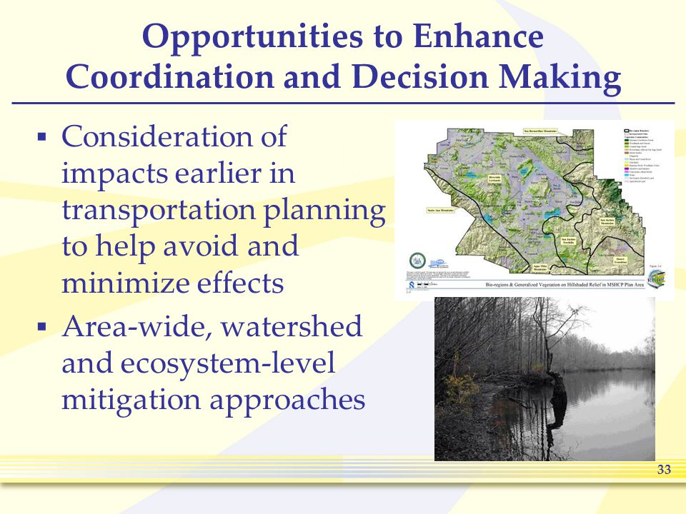 33 Opportunities to Enhance Coordination and Decision Making  Consideration of impacts earlier in transportation planning to help avoid and minimize effects  Area-wide, watershed and ecosystem-level mitigation approaches