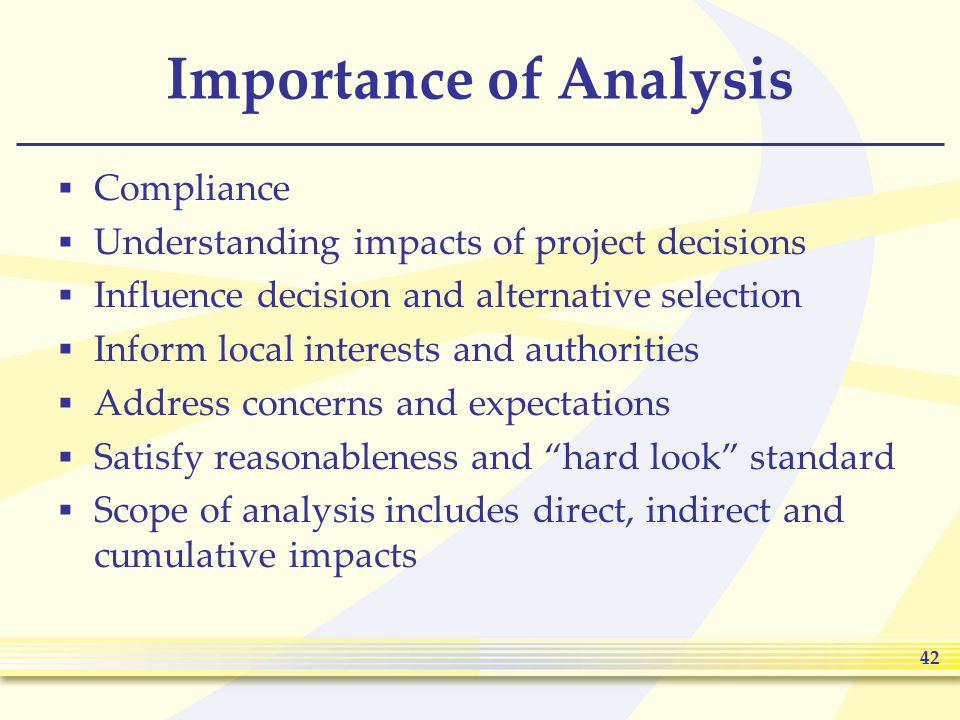 42 Importance of Analysis  Compliance  Understanding impacts of project decisions  Influence decision and alternative selection  Inform local interests and authorities  Address concerns and expectations  Satisfy reasonableness and hard look standard  Scope of analysis includes direct, indirect and cumulative impacts