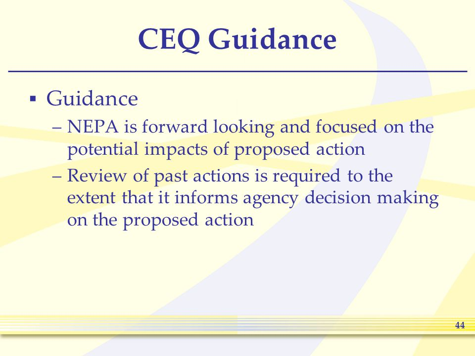 44 CEQ Guidance  Guidance –NEPA is forward looking and focused on the potential impacts of proposed action –Review of past actions is required to the extent that it informs agency decision making on the proposed action