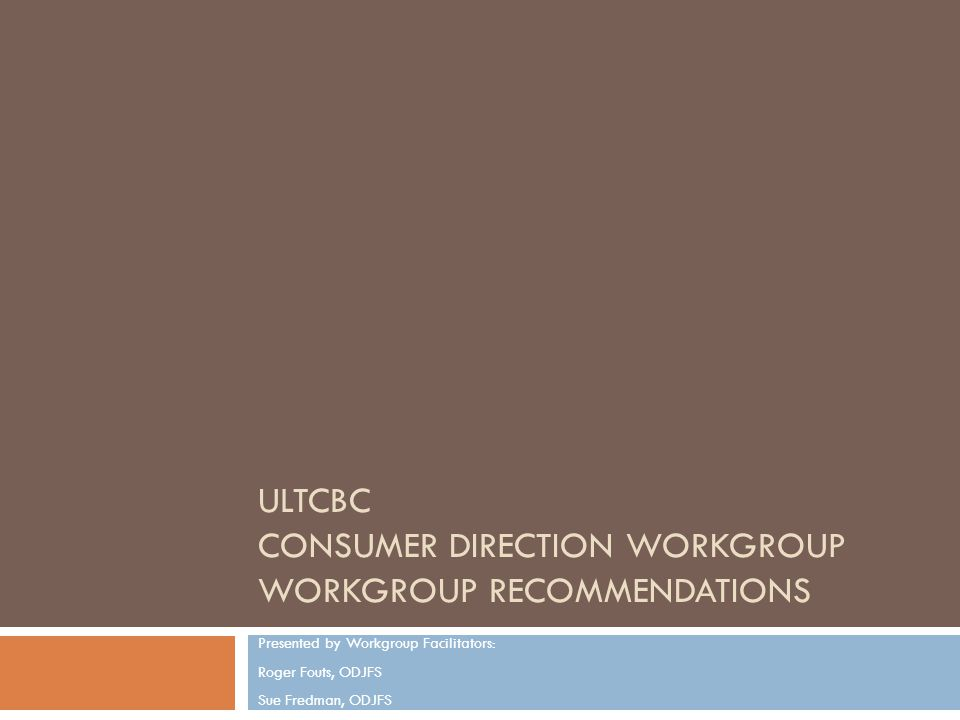 ULTCBC CONSUMER DIRECTION WORKGROUP WORKGROUP RECOMMENDATIONS Presented by Workgroup Facilitators: Roger Fouts, ODJFS Sue Fredman, ODJFS