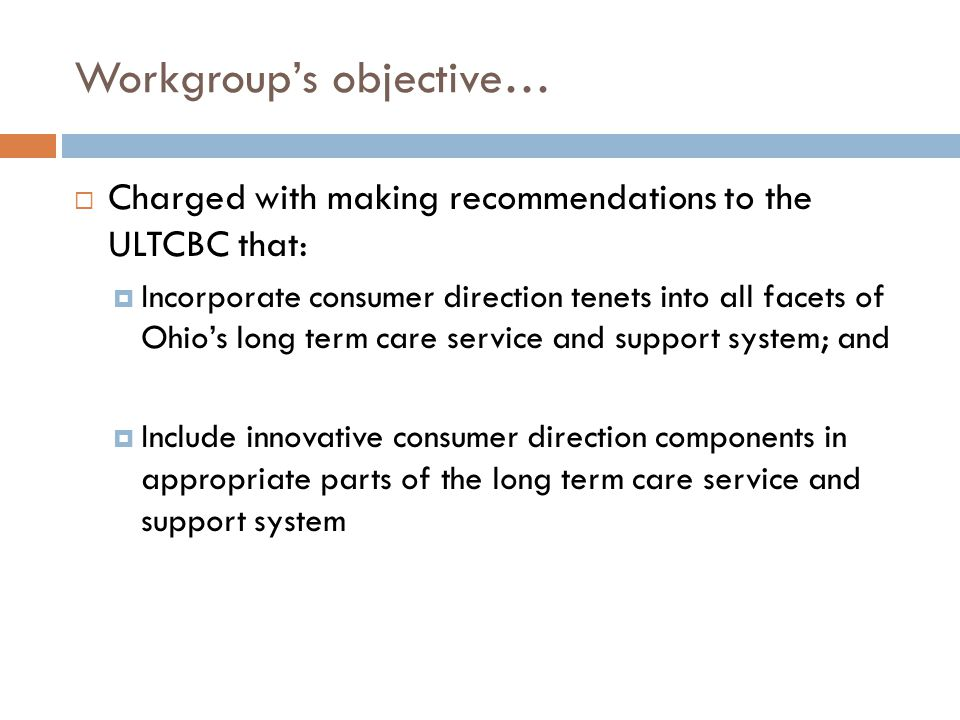 Workgroup's objective…  Charged with making recommendations to the ULTCBC that:  Incorporate consumer direction tenets into all facets of Ohio's lon