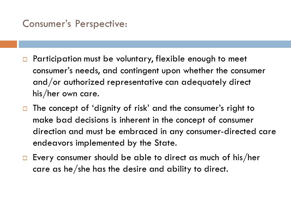Consumer's Perspective:  Participation must be voluntary, flexible enough to meet consumer's needs, and contingent upon whether the consumer and/or authorized representative can adequately direct his/her own care.