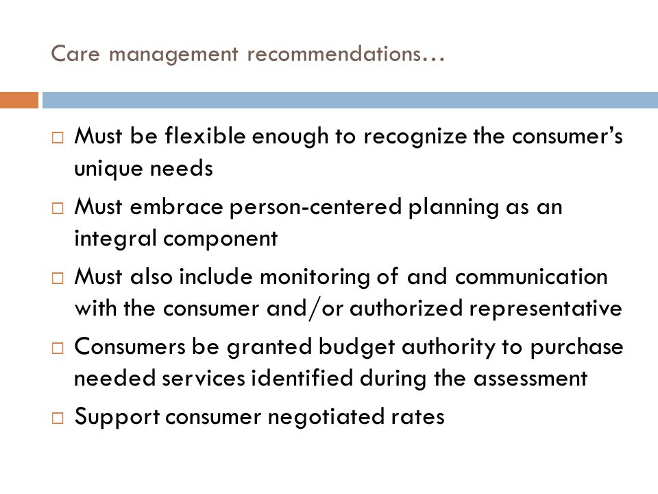 Care management recommendations…  Must be flexible enough to recognize the consumer's unique needs  Must embrace person-centered planning as an integral component  Must also include monitoring of and communication with the consumer and/or authorized representative  Consumers be granted budget authority to purchase needed services identified during the assessment  Support consumer negotiated rates