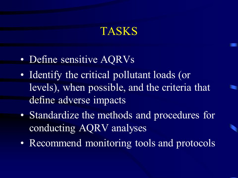TASKS Define sensitive AQRVs Identify the critical pollutant loads (or levels), when possible, and the criteria that define adverse impacts Standardize the methods and procedures for conducting AQRV analyses Recommend monitoring tools and protocols