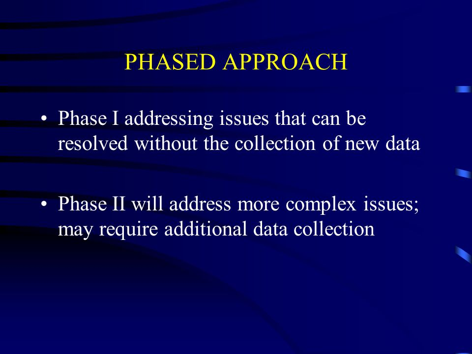 PHASED APPROACH Phase I addressing issues that can be resolved without the collection of new data Phase II will address more complex issues; may requi