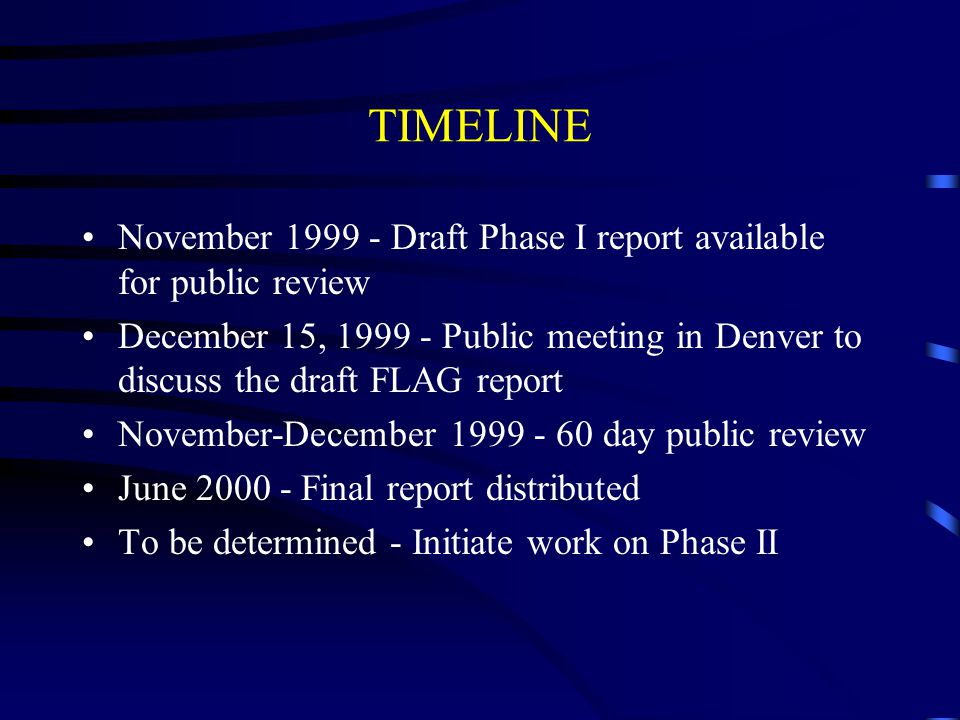 TIMELINE November 1999 - Draft Phase I report available for public review December 15, 1999 - Public meeting in Denver to discuss the draft FLAG report November-December 1999 - 60 day public review June 2000 - Final report distributed To be determined - Initiate work on Phase II