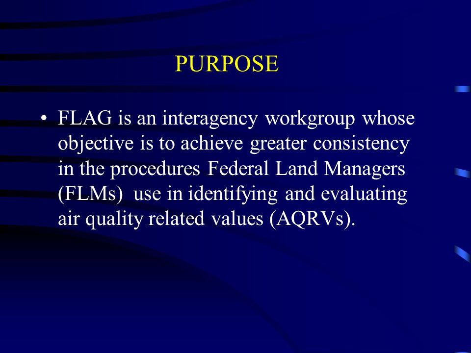 PURPOSE FLAG is an interagency workgroup whose objective is to achieve greater consistency in the procedures Federal Land Managers (FLMs) use in ident