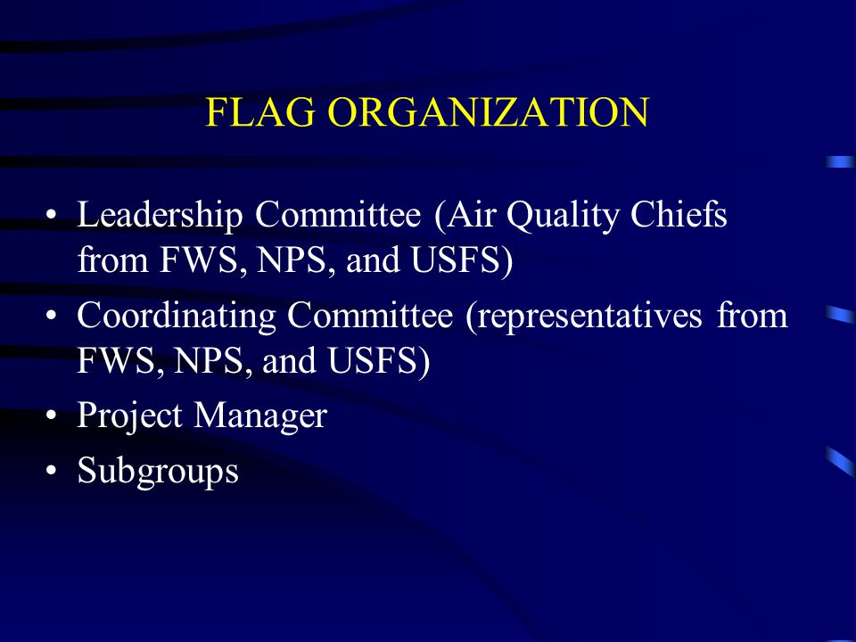 FLAG ORGANIZATION Leadership Committee (Air Quality Chiefs from FWS, NPS, and USFS) Coordinating Committee (representatives from FWS, NPS, and USFS) Project Manager Subgroups