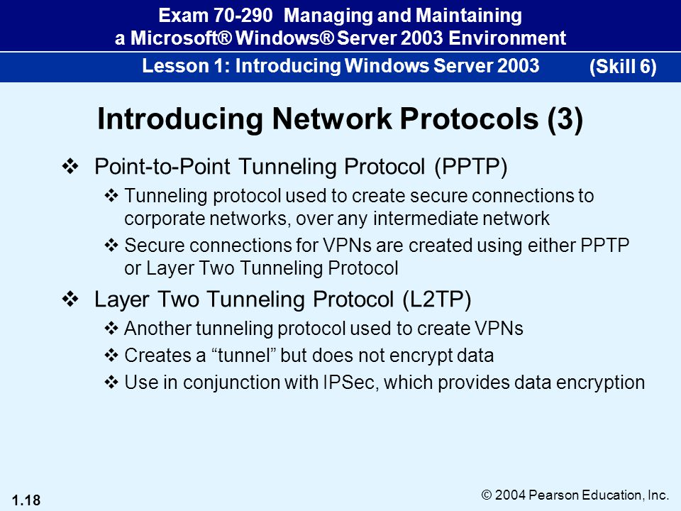 1.18 © 2004 Pearson Education, Inc. Exam 70-290 Managing and Maintaining a Microsoft® Windows® Server 2003 Environment Lesson 1: Introducing Windows S