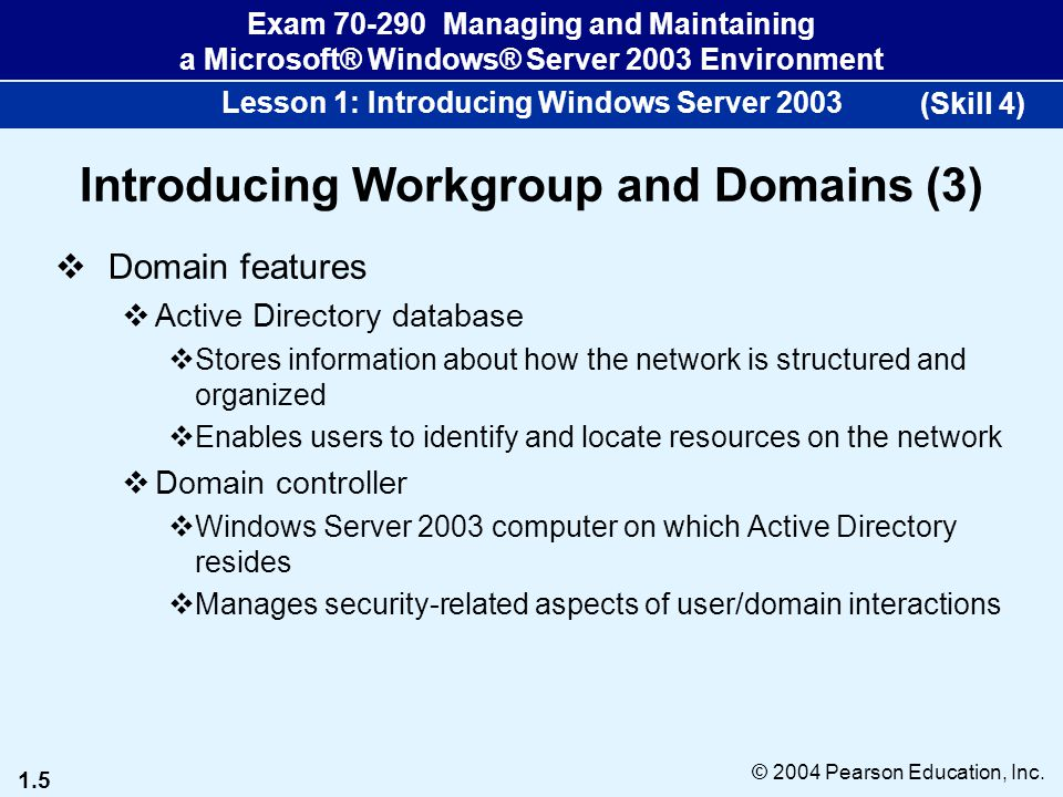 1.5 © 2004 Pearson Education, Inc. Exam 70-290 Managing and Maintaining a Microsoft® Windows® Server 2003 Environment Lesson 1: Introducing Windows Se