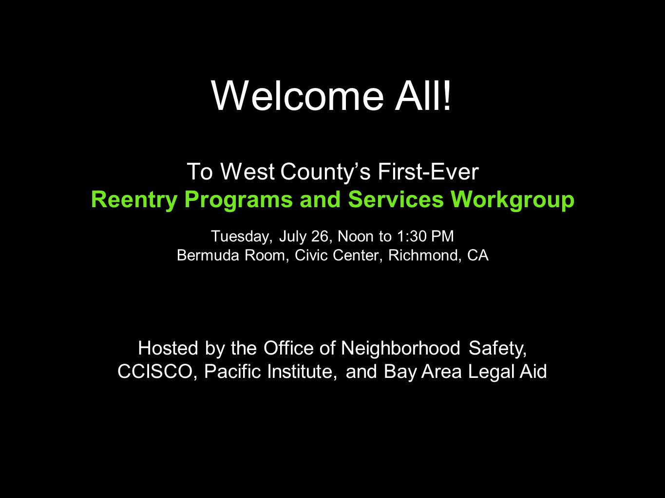 Welcome All! To West County's First-Ever Reentry Programs and Services Workgroup Tuesday, July 26, Noon to 1:30 PM Bermuda Room, Civic Center, Richmon