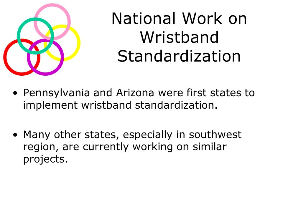 National Work on Wristband Standardization Pennsylvania and Arizona were first states to implement wristband standardization.