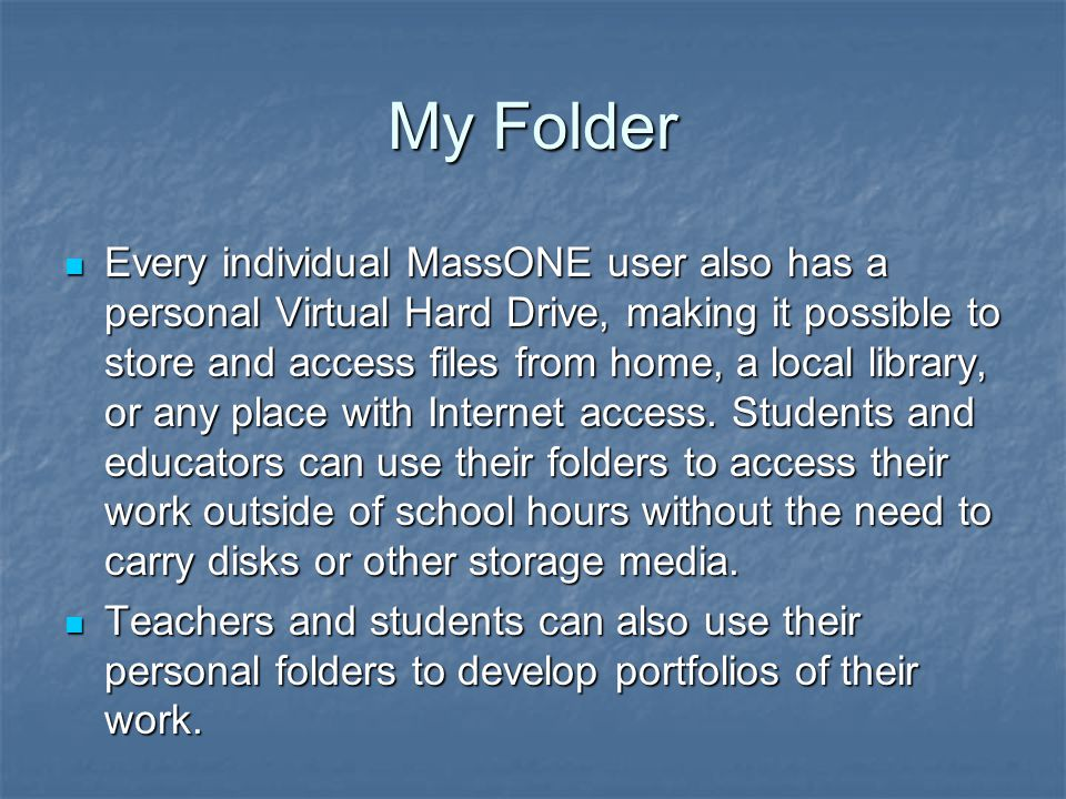 My Folder Every individual MassONE user also has a personal Virtual Hard Drive, making it possible to store and access files from home, a local library, or any place with Internet access.